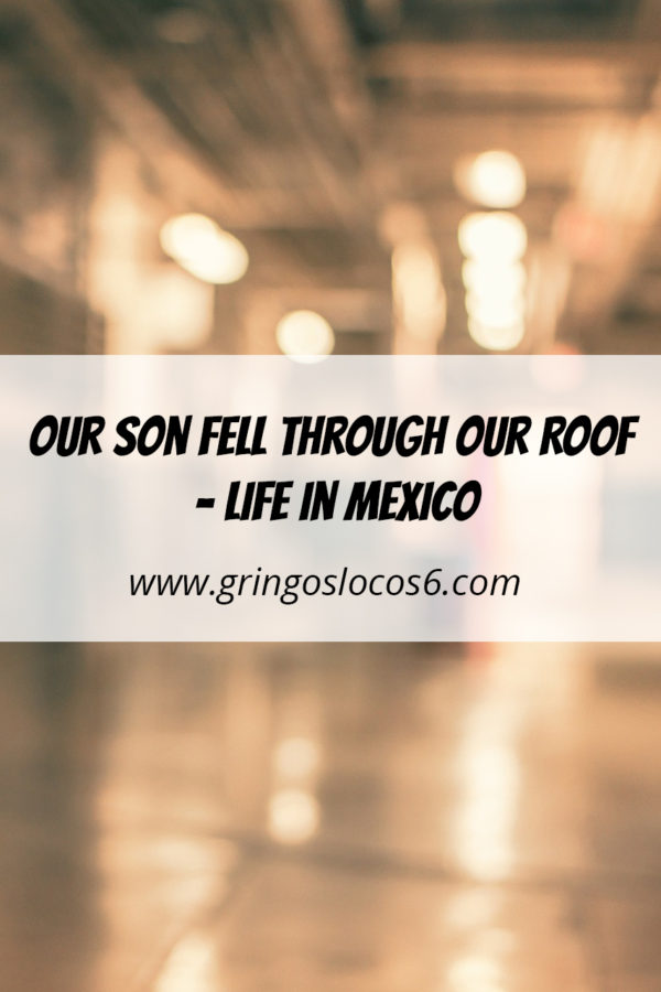 Our Son Fell Through Our Roof - Life in Mexico